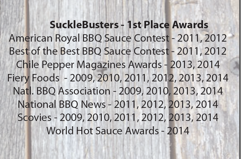 n addition to all these accolades,  SuckleBusters Chipotle BBQ Sauce was among the top winners in this year's National Barbecue Association (NBBQA) Awards of Excellence competition, earning 1st place in the spicy BBQ sauce category. The award was announced at the organization's annual conference held March 4-7 in Nashville, Tenn. Stop by to see the selection!  We will be featuring SuckleBusters products on Smoking Saturdays starting April 4th!